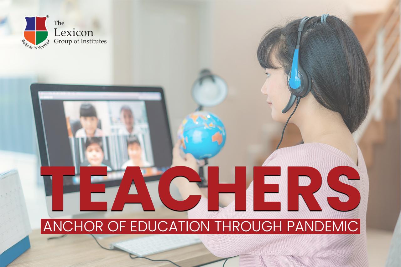 TEACHERS  ANCHOR OF EDUCATION THROUGH PANDEMIC